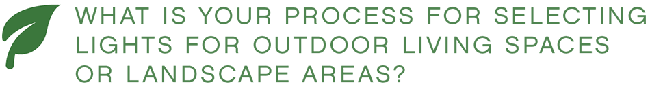 WHAT IS YOUR PROCESS FOR SELECTING LIGHTS FOR OUTDOOR LIVING SPACES OR LANDSCAPE AREAS?