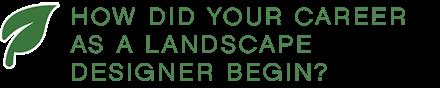 HOW DID YOUR CAREER AS A LANDSCAPE DESIGNER BEGIN?