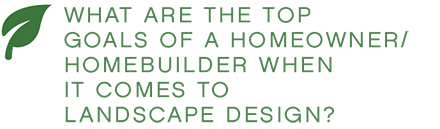 WHAT ARE THE TOP GOALS OF A HOMEOWNER/HOMEBUILDER WHEN IT COMES TO LANDSCAPE DESIGN?