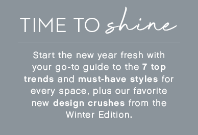 Time to shine. Start the new year fresh with your go-to guide to the top 7 trends and must-have styles for every space, plus our favorite new design crushes from the Winter Edition.