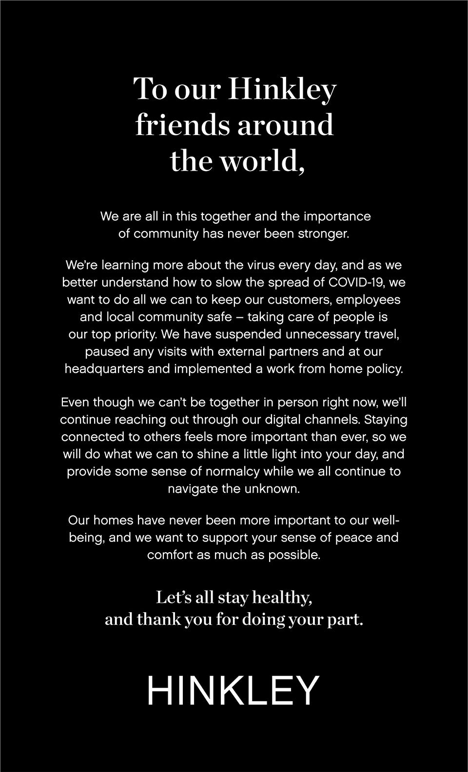 To our Hinkley friends around the world,   We are all in this together and the importance of community has never been stronger.   We're learning more about the virus every day, and as we better understand how to slow the spread of COVID-19, we want to do all we can to keep our customers, employees and local community safe – taking care of people is our top priority. We have suspended unnecessary travel, paused any visits with external partners and at our headquarters and implemented a work from home policy.   Even though we can't be together in person right now, we'll continue reaching out through our digital channels. Staying connected to others feels more important than ever, so we will do what we can to shine a little light into your day, and provide some sense of normalcy while we all continue to navigate the unknown.   Our homes have never been more important to our well-being, and we want to support your sense of peace and comfort as much as possible.   Let's all stay healthy.